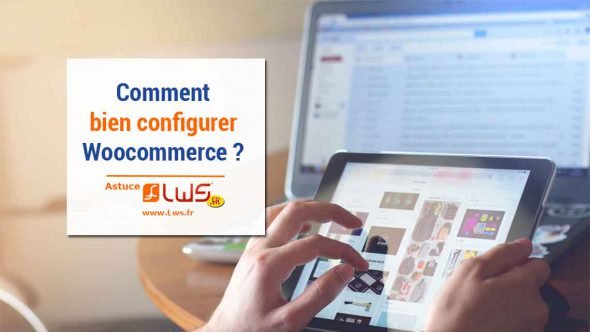 Comment bien configurer WooCommerce